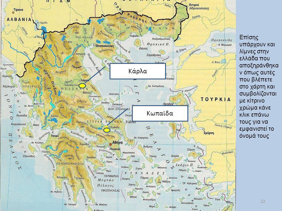 22 Επίσης υπάρχουν και λίμνες στην ελλάδα που αποξηράνθηκα ν όπως αυτές που βλέπετε στο χάρτη και συμβολίζονται με κίτρινο χρώμα κάνε κλικ επάνω τους για να εμφανιστεί το όνομά τους Κάρλα Κωπαϊδα