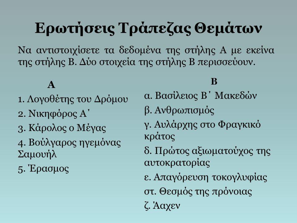 Ερωτήσεις Τράπεζας Θεμάτων Α 1. Λογοθέτης του Δρόμου 2. Νικηφόρος Α΄ 3. Κάρολος ο Μέγας 4. Βούλγαρος ηγεμόνας Σαμουήλ 5. Έρασμος Β α. Βασίλειος Β΄ Μακ