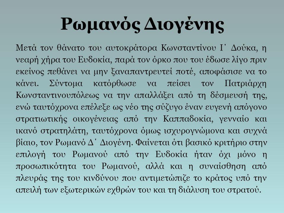 Ρωμανός Διογένης Μετά τον θάνατο του αυτοκράτορα Κωνσταντίνου Ι΄ Δούκα, η νεαρή χήρα του Ευδοκία, παρά τον όρκο που του έδωσε λίγο πριν εκείνος πεθάνε