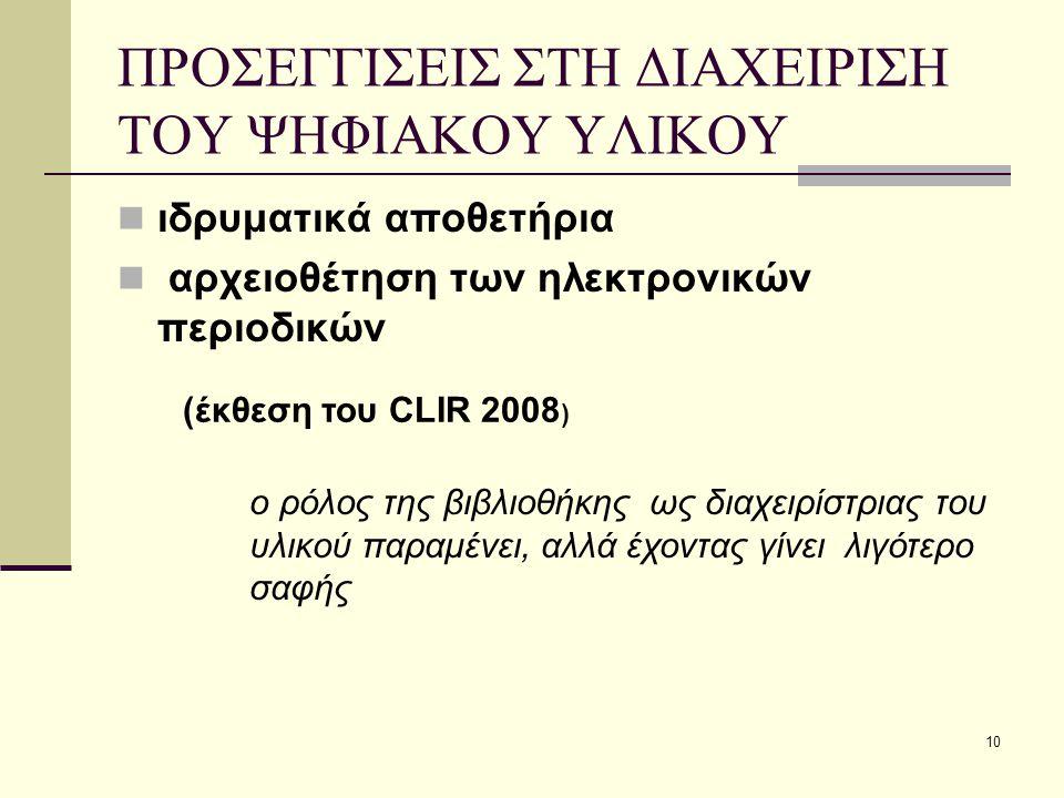 10 ΠΡΟΣΕΓΓΙΣΕΙΣ ΣΤΗ ΔΙΑΧΕΙΡΙΣΗ ΤΟΥ ΨΗΦΙΑΚΟΥ ΥΛΙΚΟΥ ιδρυματικά αποθετήρια αρχειοθέτηση των ηλεκτρονικών περιοδικών (έκθεση του CLIR 2008 ) ο ρόλος της βιβλιοθήκης ως διαχειρίστριας του υλικού παραμένει, αλλά έχοντας γίνει λιγότερο σαφής