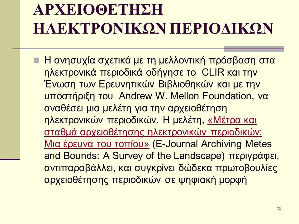 19 ΑΡΧΕΙΟΘΕΤΗΣΗ ΗΛΕΚΤΡΟΝΙΚΩΝ ΠΕΡΙΟΔΙΚΩΝ Η ανησυχία σχετικά με τη μελλοντική πρόσβαση στα ηλεκτρονικά περιοδικά οδήγησε το CLIR και την Ένωση των Ερευνητικών Βιβλιοθηκών και με την υποστήριξη του Andrew W.
