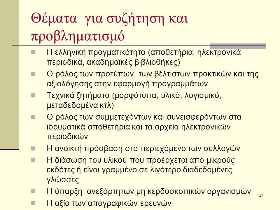 27 Θέματα για συζήτηση και προβληματισμό Η ελληνική πραγματικότητα (αποθετήρια, ηλεκτρονικά περιοδικά, ακαδημαϊκές βιβλιοθήκες) Ο ρόλος των προτύπων, των βέλτιστων πρακτικών και της αξιολόγησης στην εφαρμογή προγραμμάτων Τεχνικά ζητήματα (μορφότυπα, υλικό, λογισμικό, μεταδεδομένα κτλ) Ο ρόλος των συμμετεχόντων και συνεισφερόντων στα ιδρυματικά αποθετήρια και τα αρχεία ηλεκτρονικών περιοδικών Η ανοικτή πρόσβαση στο περιεχόμενο των συλλογών Η διάσωση του υλικού που προέρχεται από μικρούς εκδότες ή είναι γραμμένο σε λιγότερο διαδεδομένες γλώσσες Η ύπαρξη ανεξάρτητων μη κερδοσκοπικών οργανισμών Η αξία των απογραφικών ερευνών