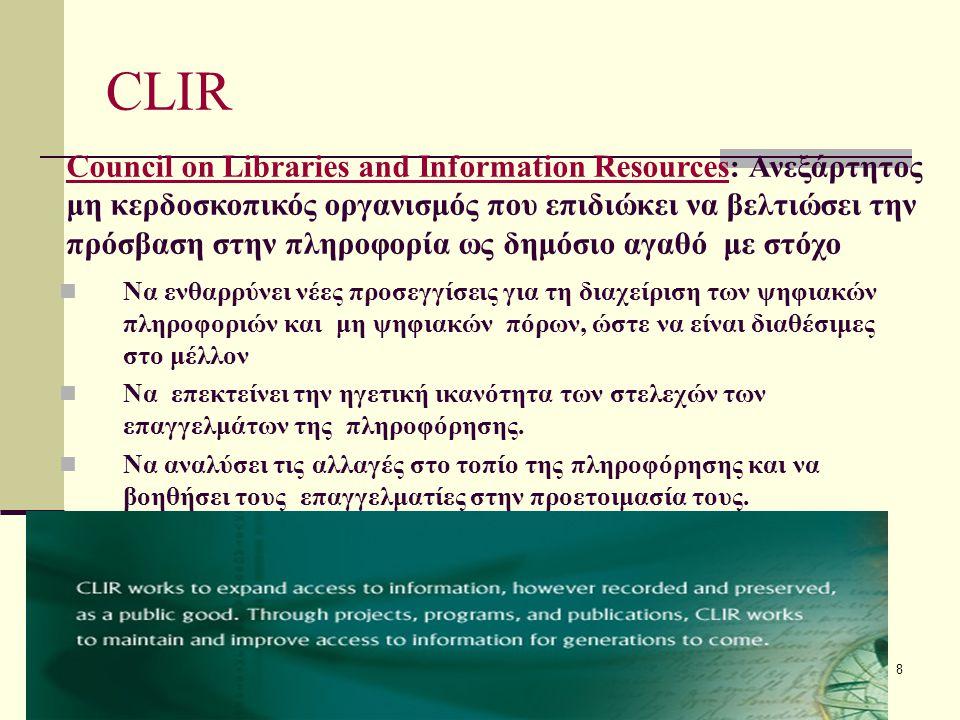 8 CLIR Να ενθαρρύνει νέες προσεγγίσεις για τη διαχείριση των ψηφιακών πληροφοριών και μη ψηφιακών πόρων, ώστε να είναι διαθέσιμες στο μέλλον Να επεκτείνει την ηγετική ικανότητα των στελεχών των επαγγελμάτων της πληροφόρησης.