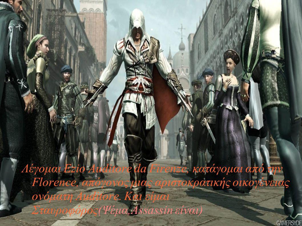 . Λέγομαι Ezio Auditore da Firenze, κατάγομαι από την Florence, απόγονος μιας αριστοκρατικής οικογένειας ονόματη Auditore. Και είμαι Σταυροφόρος(Ψέμα,