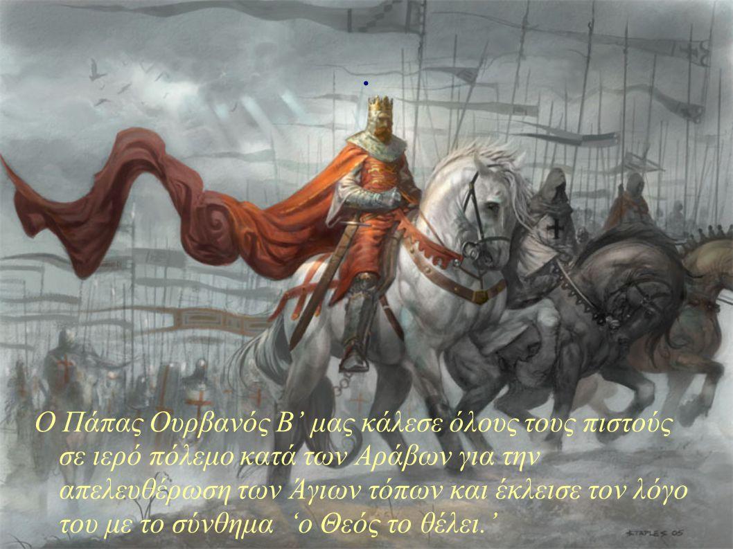 . Ο Πάπας Ουρβανός Β' μας κάλεσε όλους τους πιστούς σε ιερό πόλεμο κατά των Αράβων για την απελευθέρωση των Άγιων τόπων και έκλεισε τον λόγο του με το