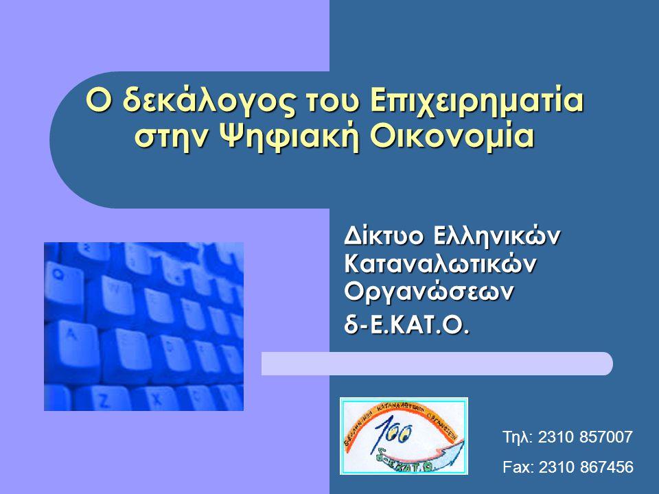 Ο δεκάλογος του Επιχειρηματία στην Ψηφιακή Οικονομία Δίκτυο Ελληνικών Καταναλωτικών Οργανώσεων δ-Ε.ΚΑΤ.Ο. Τηλ: 2310 857007 Fax: 2310 867456