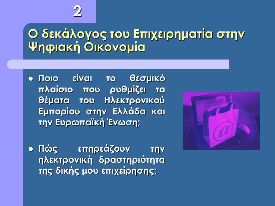 Ο δεκάλογος του Επιχειρηματία στην Ψηφιακή Οικονομία Ποιο είναι το θεσμικό πλαίσιο που ρυθμίζει τα θέματα του Ηλεκτρονικού Εμπορίου στην Ελλάδα και τη