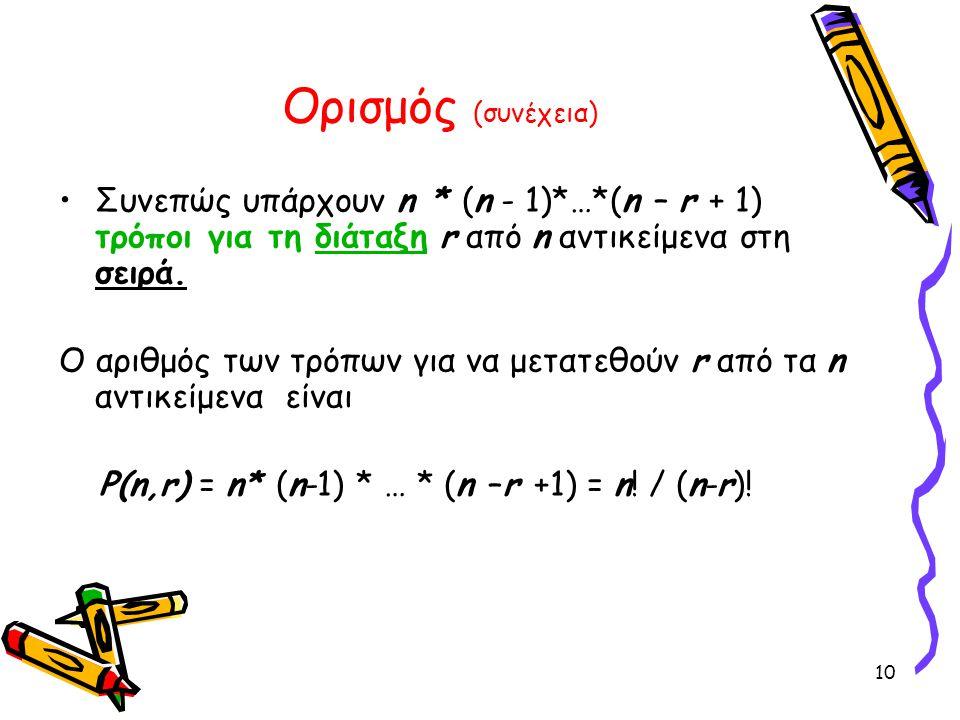 10 Ορισμός (συνέχεια) Συνεπώς υπάρχουν n * (n - 1)*…*(n – r + 1) τρόποι για τη διάταξη r από n αντικείμενα στη σειρά. Ο αριθμός των τρόπων για να μετα