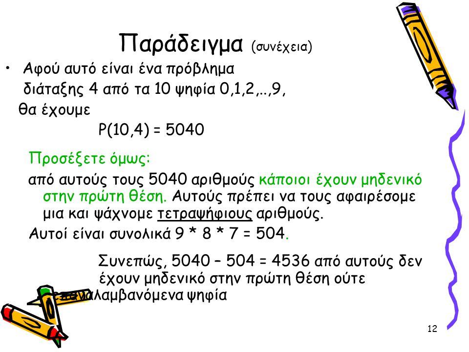 12 Παράδειγμα (συνέχεια) Αφού αυτό είναι ένα πρόβλημα διάταξης 4 από τα 10 ψηφία 0,1,2,..,9, θα έχουμε P(10,4) = 5040 Προσέξετε όμως: από αυτούς τους 5040 αριθμούς κάποιοι έχουν μηδενικό στην πρώτη θέση.