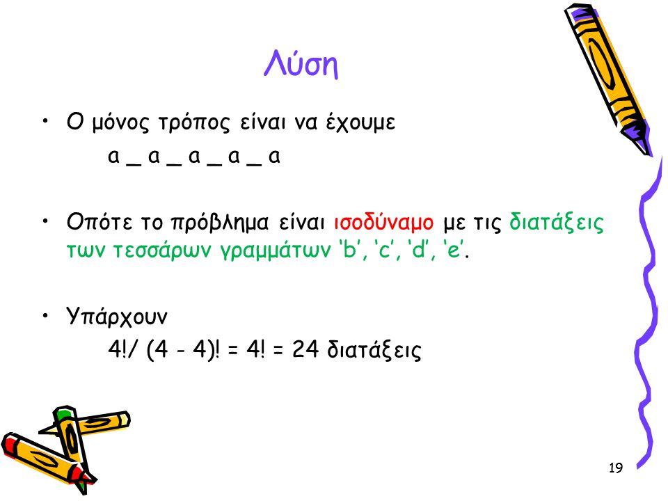 19 Λύση Ο μόνος τρόπος είναι να έχουμε a _ a _ a _ a _ a Οπότε το πρόβλημα είναι ισοδύναμο με τις διατάξεις των τεσσάρων γραμμάτων 'b', 'c', 'd', 'e'.