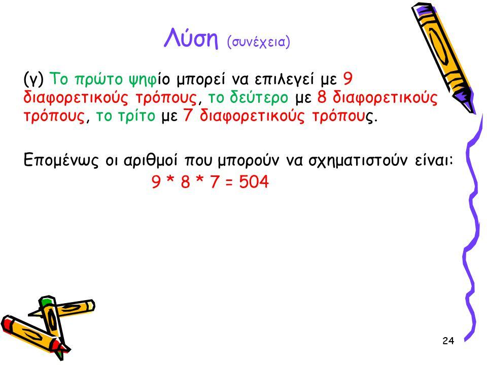 24 Λύση (συνέχεια) (γ) Το πρώτο ψηφίο μπορεί να επιλεγεί με 9 διαφορετικούς τρόπους, το δεύτερο με 8 διαφορετικούς τρόπους, το τρίτο με 7 διαφορετικούς τρόπους.