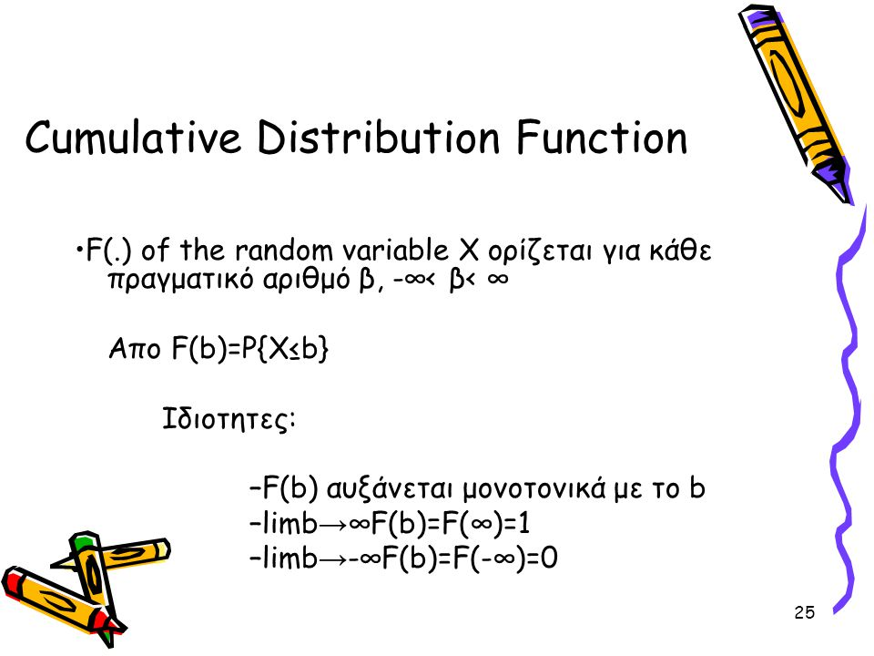 25 Cumulative Distribution Function F(.) of the random variable X ορίζεται για κάθε πραγματικό αριθμό β, -∞< β< ∞ Απο F(b)=P{X≤b} Ιδιοτητες: –F(b) αυξ