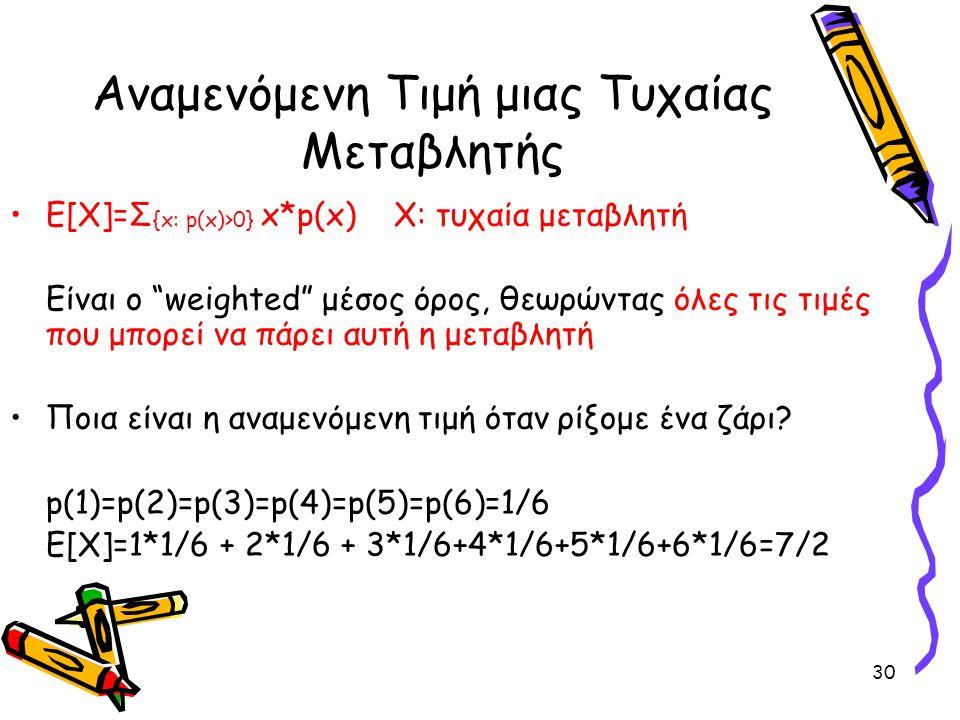 """30 Αναμενόμενη Τιμή μιας Τυχαίας Μεταβλητής Ε[Χ]=Σ {x: p(x)>0} x*p(x)Χ: τυχαία μεταβλητή Είναι ο """"weighted"""" μέσος όρος, θεωρώντας όλες τις τιμές που μ"""