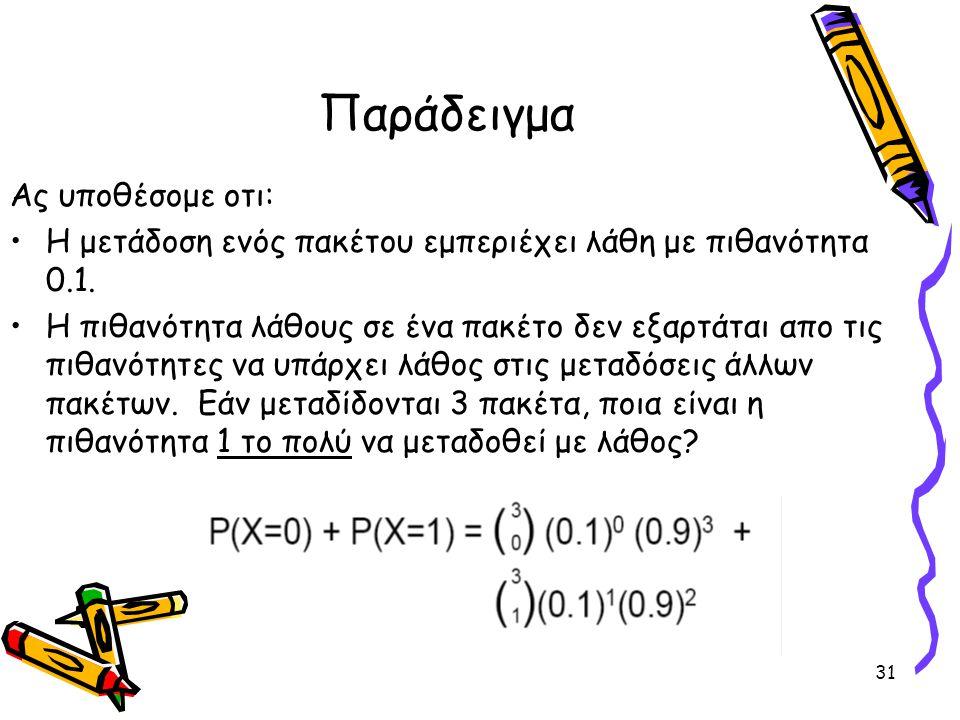 31 Παράδειγμα Ας υποθέσομε οτι: Η μετάδοση ενός πακέτου εμπεριέχει λάθη με πιθανότητα 0.1. H πιθανότητα λάθους σε ένα πακέτο δεν εξαρτάται απο τις πιθ
