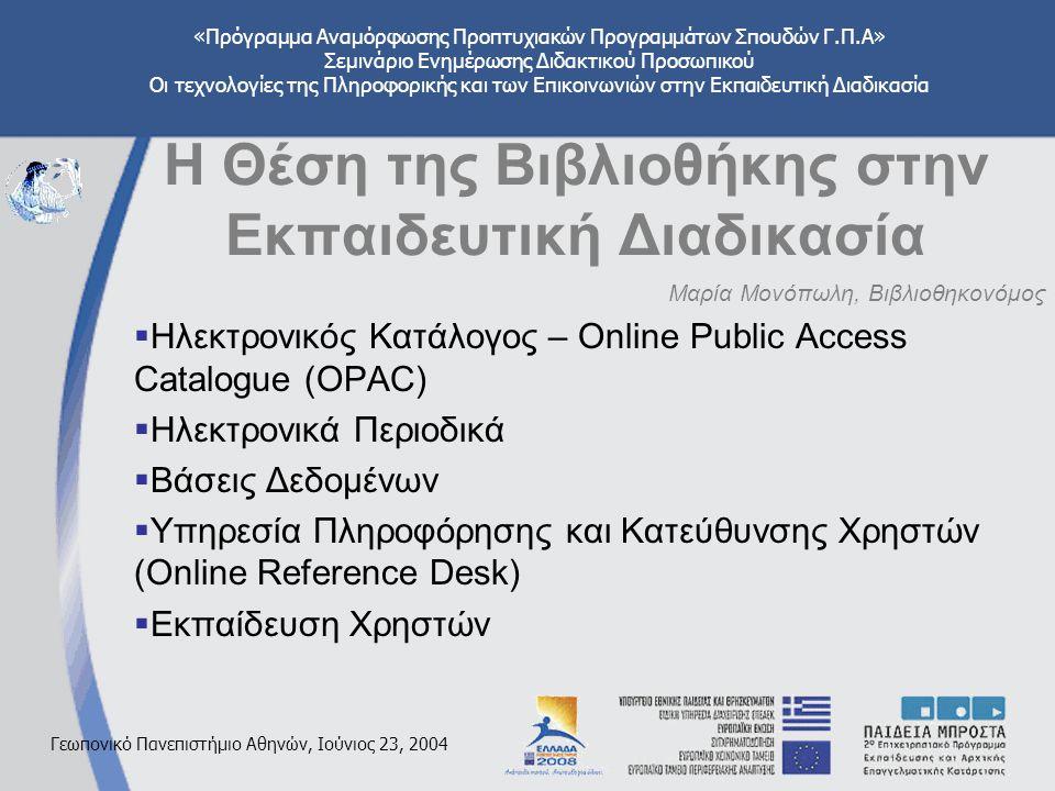 «Πρόγραμμα Αναμόρφωσης Προπτυχιακών Προγραμμάτων Σπουδών Γ.Π.Α» Σεμινάριο Ενημέρωσης Διδακτικού Προσωπικού Οι τεχνολογίες της Πληροφορικής και των Επικοινωνιών στην Εκπαιδευτική Διαδικασία Γεωπονικό Πανεπιστήμιο Αθηνών, Ιούνιος 23, 2004 Η Θέση της Βιβλιοθήκης στην Εκπαιδευτική Διαδικασία Μαρία Μονόπωλη, Βιβλιοθηκονόμος  Ηλεκτρονικός Κατάλογος – Online Public Access Catalogue (OPAC)  Ηλεκτρονικά Περιοδικά  Βάσεις Δεδομένων  Υπηρεσία Πληροφόρησης και Κατεύθυνσης Χρηστών (Online Reference Desk)  Εκπαίδευση Χρηστών