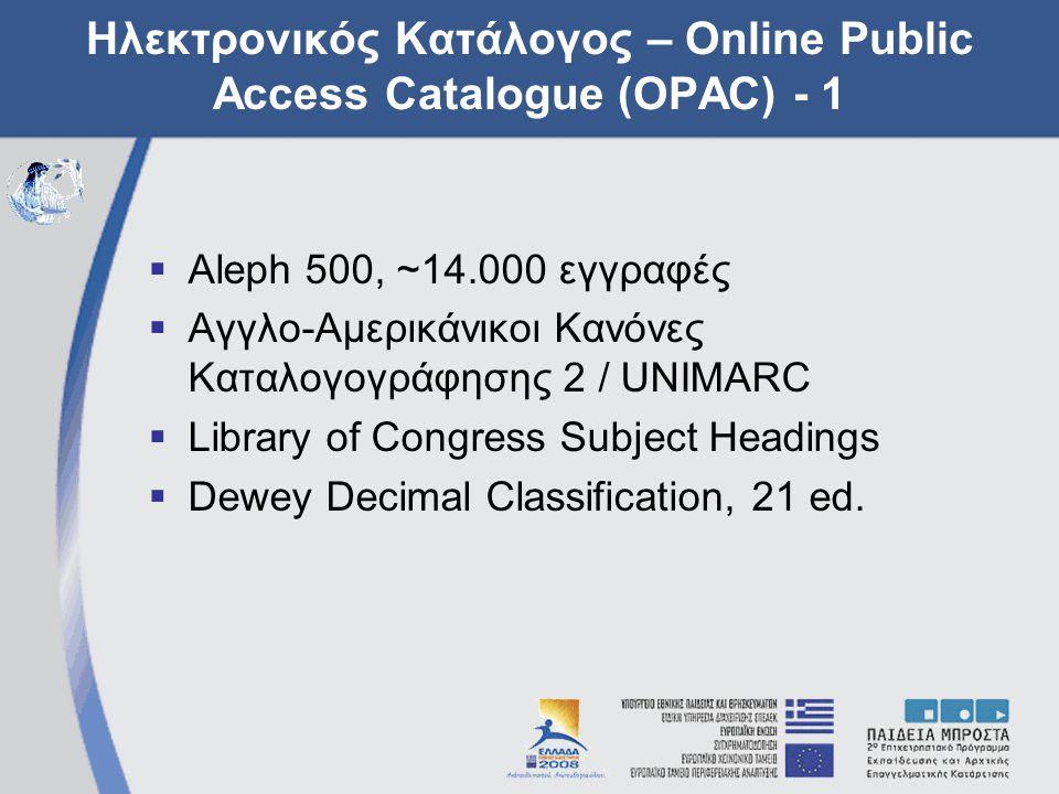 Ηλεκτρονικός Κατάλογος – Online Public Access Catalogue (OPAC) - 1  Aleph 500, ~14.000 εγγραφές  Αγγλο-Αμερικάνικοι Κανόνες Καταλογογράφησης 2 / UNIMARC  Library of Congress Subject Headings  Dewey Decimal Classification, 21 ed.