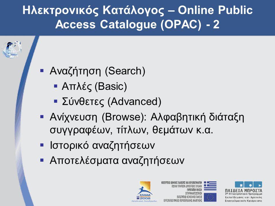 Ηλεκτρονικός Κατάλογος – Online Public Access Catalogue (OPAC) - 2  Αναζήτηση (Search)  Απλές (Basic)  Σύνθετες (Advanced)  Ανίχνευση (Browse): Αλφαβητική διάταξη συγγραφέων, τίτλων, θεμάτων κ.α.
