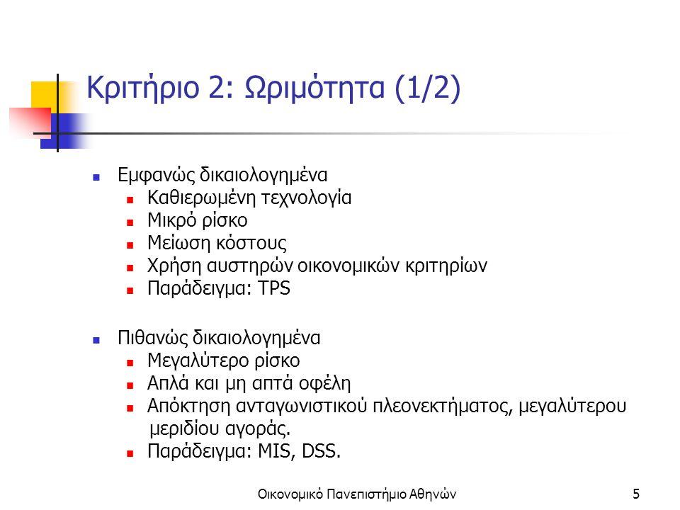 Οικονομικό Πανεπιστήμιο Αθηνών5 Κριτήριο 2: Ωριμότητα (1/2) Εμφανώς δικαιολογημένα Καθιερωμένη τεχνολογία Μικρό ρίσκο Μείωση κόστους Χρήση αυστηρών οικονομικών κριτηρίων Παράδειγμα: TPS Πιθανώς δικαιολογημένα Μεγαλύτερο ρίσκο Απλά και μη απτά οφέλη Απόκτηση ανταγωνιστικού πλεονεκτήματος, μεγαλύτερου μεριδίου αγοράς.