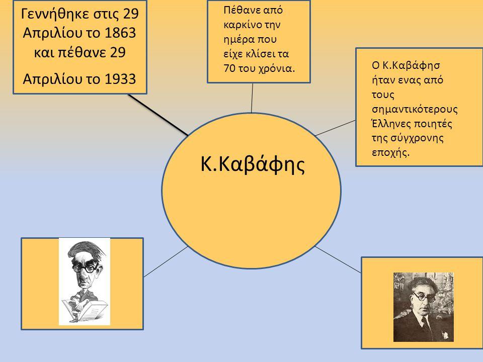 Κ.Καβάφη ς Γεννήθηκε στις 29 Απριλίου το 1863 και πέθανε 29 Απριλίου το 1933 Πέθανε από καρκίνο την ημέρα που είχε κλίσει τα 70 του χρόνια.
