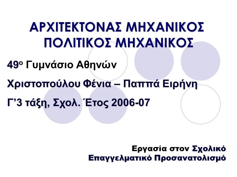 AΡΧΙΤΕΚΤΟΝΑΣ ΜΗΧΑΝΙΚΟΣ ΠΟΛΙΤΙΚΟΣ ΜΗΧΑΝΙΚΟΣ Σχολικό Επαγγελματικό Προσανατολισμό Εργασία στον Σχολικό Επαγγελματικό Προσανατολισμό 49 ο 49 ο Γυμνάσιο Αθηνών Χριστοπούλου Φένια – Παππά Ειρήνη Γ'3 τάξη, Σχολ.