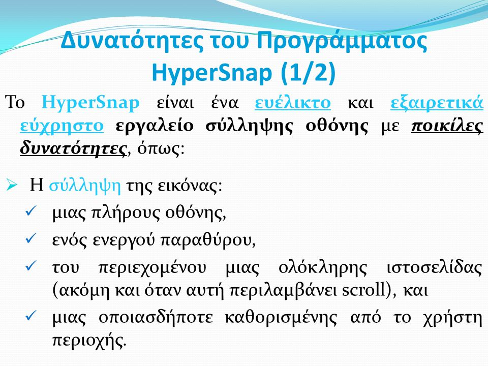 Δυνατότητες του Προγράμματος HyperSnap (1/2) Το HyperSnap είναι ένα ευέλικτο και εξαιρετικά εύχρηστο εργαλείο σύλληψης οθόνης με ποικίλες δυνατότητες, όπως:  Η σύλληψη της εικόνας: μιας πλήρους οθόνης, ενός ενεργού παραθύρου, του περιεχομένου μιας ολόκληρης ιστοσελίδας (ακόμη και όταν αυτή περιλαμβάνει scroll), και μιας οποιασδήποτε καθορισμένης από το χρήστη περιοχής.