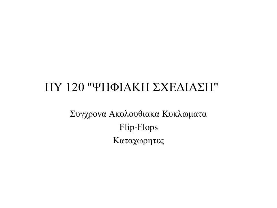 HY 120 ΨΗΦΙΑΚΗ ΣΧΕΔΙΑΣΗ Συγχρονα Ακολουθιακα Κυκλωματα Flip-Flops Καταχωρητες