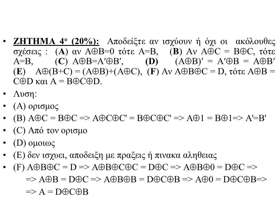 ΖΗΤΗΜΑ 4 ο (20%): Αποδείξτε αν ισχύουν ή όχι οι ακόλουθες σχέσεις : (Α) αν Α  Β=0 τότε Α=Β, (Β) Αν Α  C = Β  C, τότε Α=Β, (C) A  B=A  B, (D) (A  B) = A  B = A  B (E) A  (B+C) = (A  B)+(A  C), (F) Αν A  B  C = D, τότε A  B = C  D και A = B  C  D.