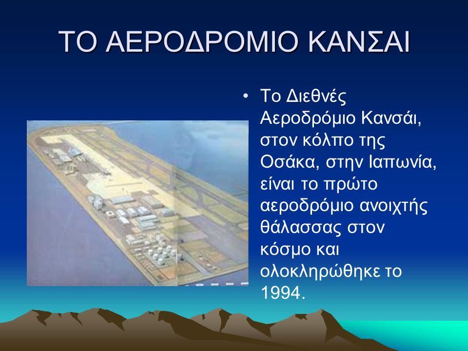ΤΟ ΑΕΡΟΔΡΟΜΙΟ ΚΑΝΣΑΙ Tο Διεθνές Αεροδρόμιο Κανσάι, στον κόλπο της Οσάκα, στην Ιαπωνία, είναι το πρώτο αεροδρόμιο ανοιχτής θάλασσας στον κόσμο και ολοκ
