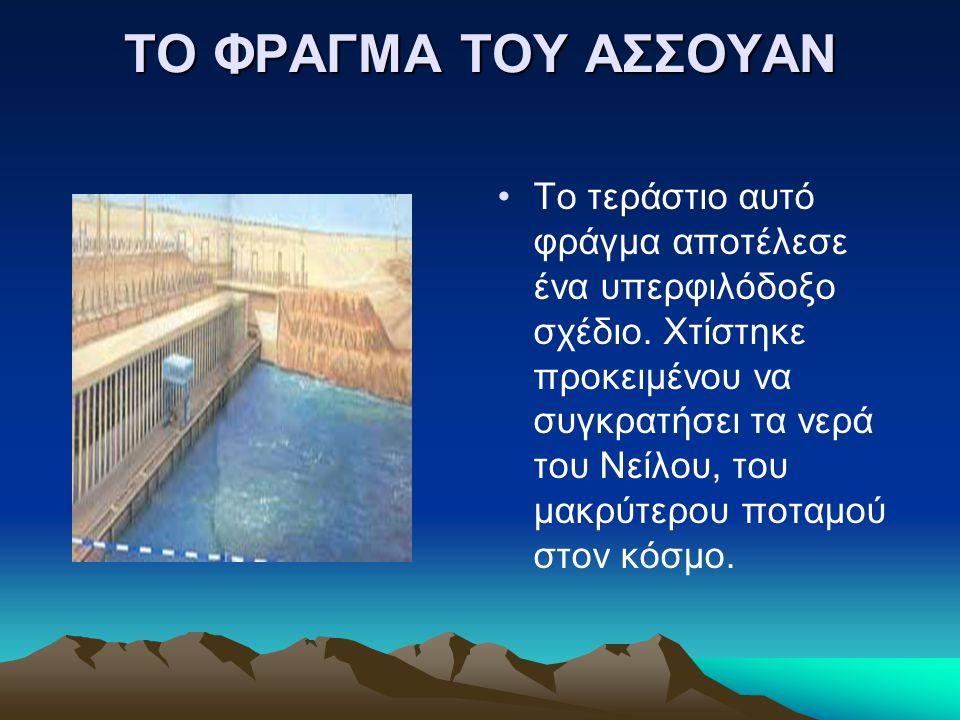 ΤΟ ΦΡΑΓΜΑ ΤΟΥ ΑΣΣΟΥΑΝ Το τεράστιο αυτό φράγμα αποτέλεσε ένα υπερφιλόδοξο σχέδιο. Χτίστηκε προκειμένου να συγκρατήσει τα νερά του Νείλου, του μακρύτερο
