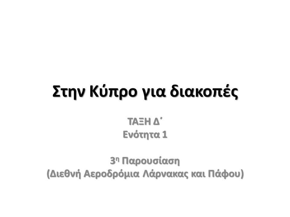Στην Κύπρο για διακοπές ΤΑΞΗ Δ΄ Ενότητα 1 3 η Παρουσίαση (Διεθνή Αεροδρόμια Λάρνακας και Πάφου)