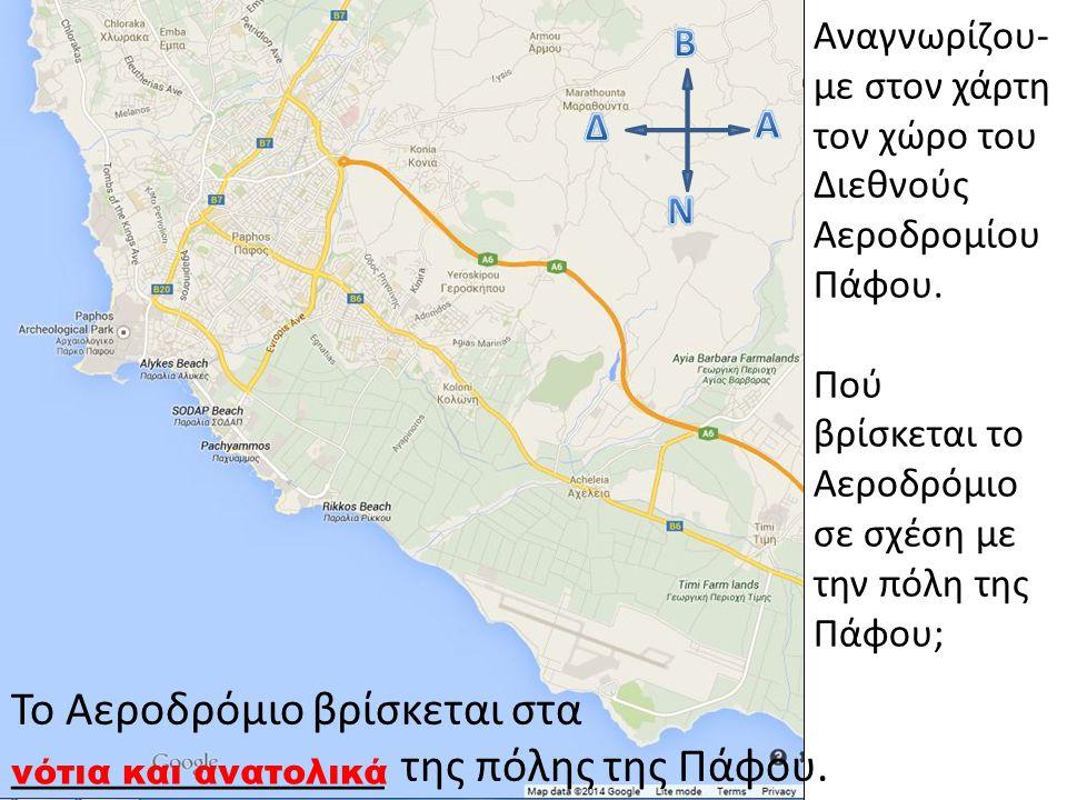 Αναγνωρίζου- με στον χάρτη τον χώρο του Διεθνούς Αεροδρομίου Πάφου. Πού βρίσκεται το Αεροδρόμιο σε σχέση με την πόλη της Πάφου; Το Αεροδρόμιο βρίσκετα