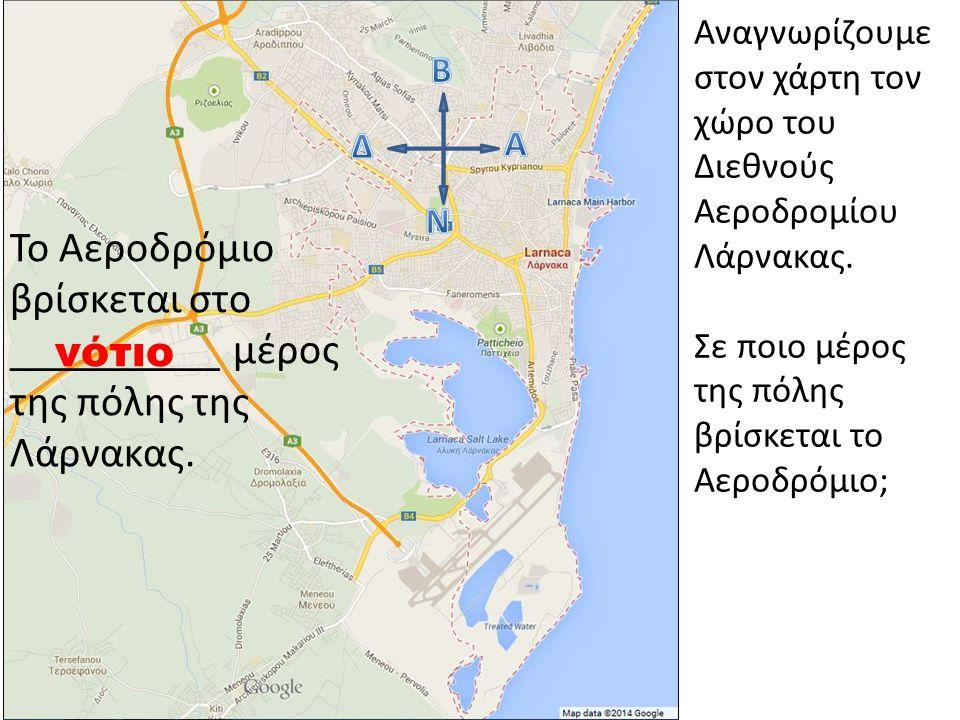 Αναγνωρίζουμε στον χάρτη τον χώρο του Διεθνούς Αεροδρομίου Λάρνακας. Σε ποιο μέρος της πόλης βρίσκεται το Αεροδρόμιο; Το Αεροδρόμιο βρίσκεται στο ____