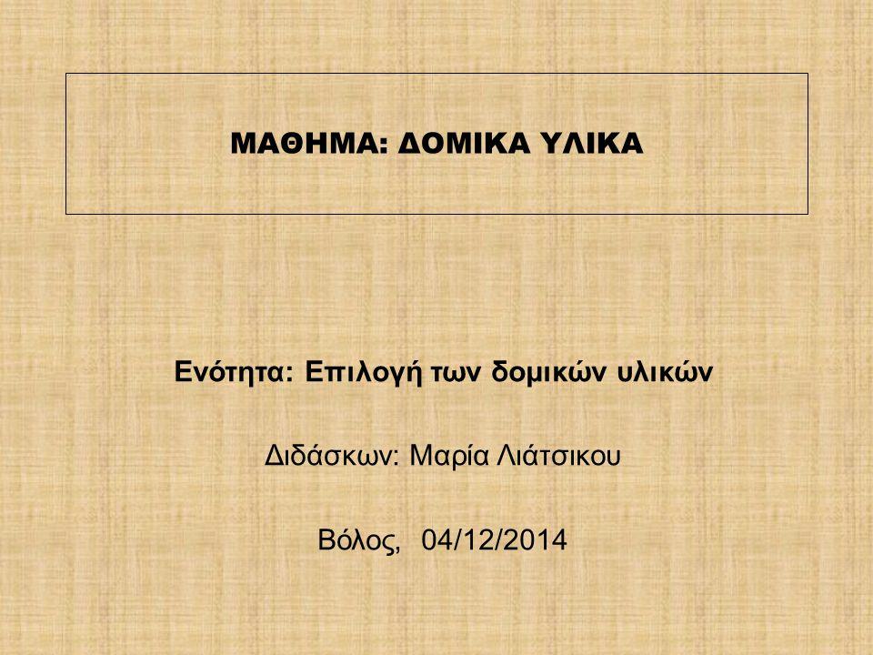 ΜΑΘΗΜΑ: ΔΟΜΙΚΑ ΥΛΙΚΑ Ενότητα: Επιλογή των δομικών υλικών Διδάσκων: Μαρία Λιάτσικου Βόλος, 04/12/2014