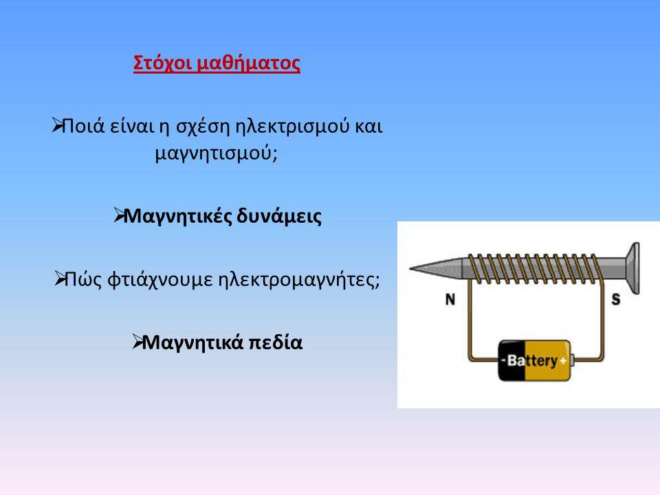 Στόχοι μαθήματος  Ποιά είναι η σχέση ηλεκτρισμού και μαγνητισμού;  Μαγνητικές δυνάμεις  Πώς φτιάχνουμε ηλεκτρομαγνήτες;  Μαγνητικά πεδία