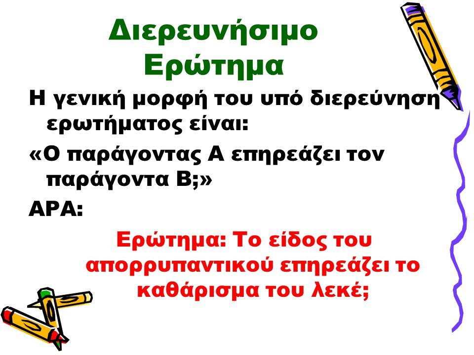 Διερευνήσιμο Ερώτημα Η γενική μορφή του υπό διερεύνηση ερωτήματος είναι: «Ο παράγοντας Α επηρεάζει τον παράγοντα Β;» ΑΡΑ: Ερώτημα: Το είδος του απορρυπαντικού επηρεάζει το καθάρισμα του λεκέ;