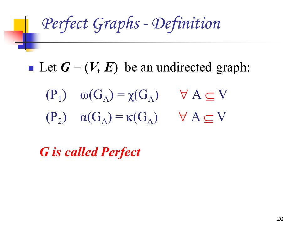 Let G = (V, E) be an undirected graph: (P 1 ) ω(G A ) = χ(G A )  A  V (P 2 ) α(G A ) = κ(G A )  A  V G is called Perfect 20 Perfect Graphs - Definition