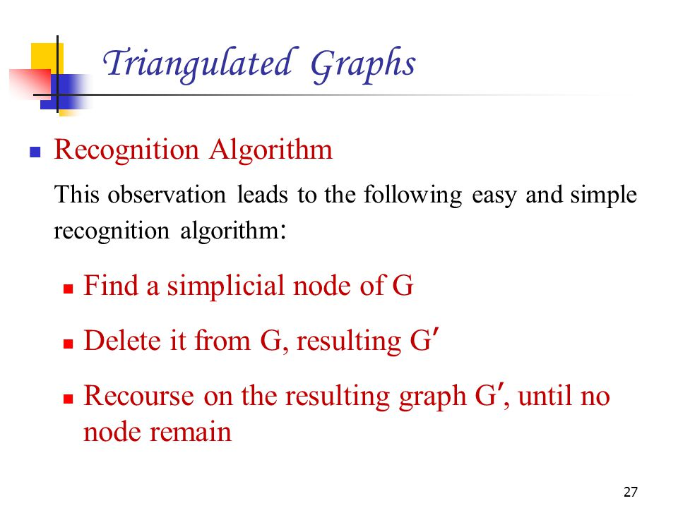 Recognition Algorithm This observation leads to the following easy and simple recognition algorithm : Find a simplicial node of G Delete it from G, re
