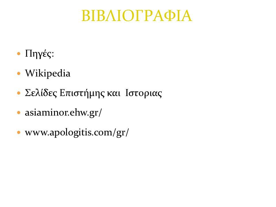 Πηγές: Wikipedia Σελίδες Επιστήμης και Ιστοριας asiaminor.ehw.gr/ www.apologitis.com/gr/ ΒΙΒΛΙΟΓΡΑΦΙΑ