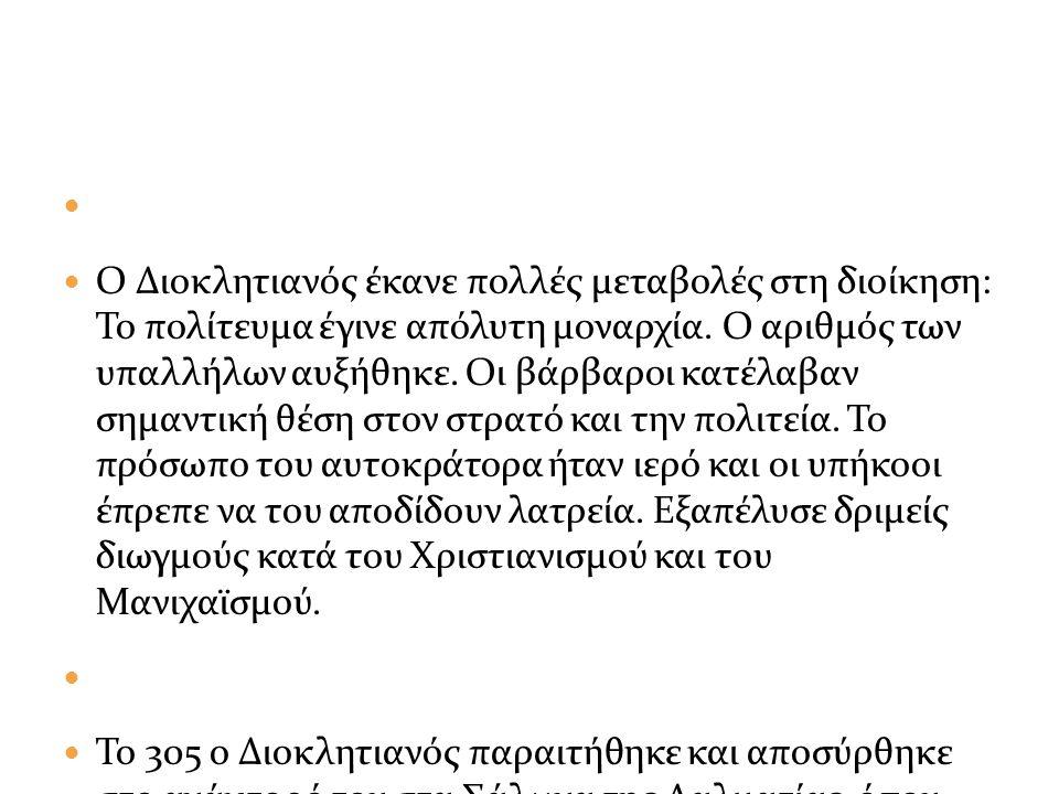 Ο Διοκλητιανός έκανε πολλές μεταβολές στη διοίκηση: Το πολίτευμα έγινε απόλυτη μοναρχία.