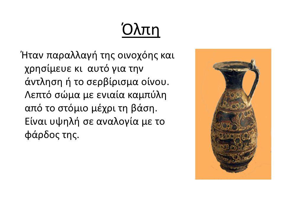 Όλπη Ήταν παραλλαγή της οινοχόης και χρησίμευε κι αυτό για την άντληση ή το σερβίρισμα οίνου.