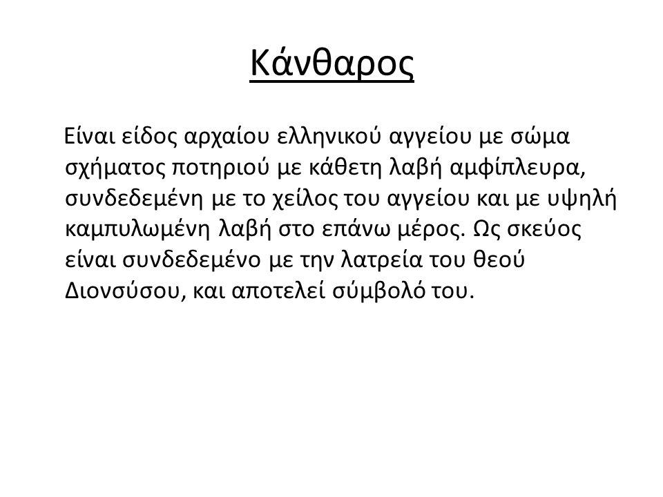 Κάνθαρος Είναι είδος αρχαίου ελληνικού αγγείου με σώμα σχήματος ποτηριού με κάθετη λαβή αμφίπλευρα, συνδεδεμένη με το χείλος του αγγείου και με υψηλή καμπυλωμένη λαβή στο επάνω μέρος.