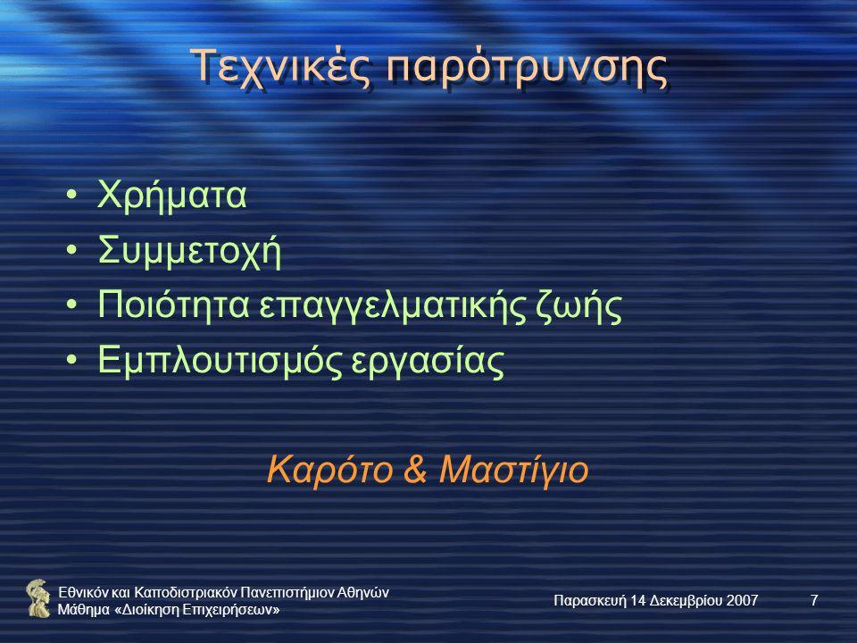 Εθνικόν και Καποδιστριακόν Πανεπιστήμιον Αθηνών Μάθημα «Διοίκηση Επιχειρήσεων» Παρασκευή 14 Δεκεμβρίου 20077 Τεχνικές παρότρυνσης Χρήματα Συμμετοχή Ποιότητα επαγγελματικής ζωής Εμπλουτισμός εργασίας Καρότο & Μαστίγιο