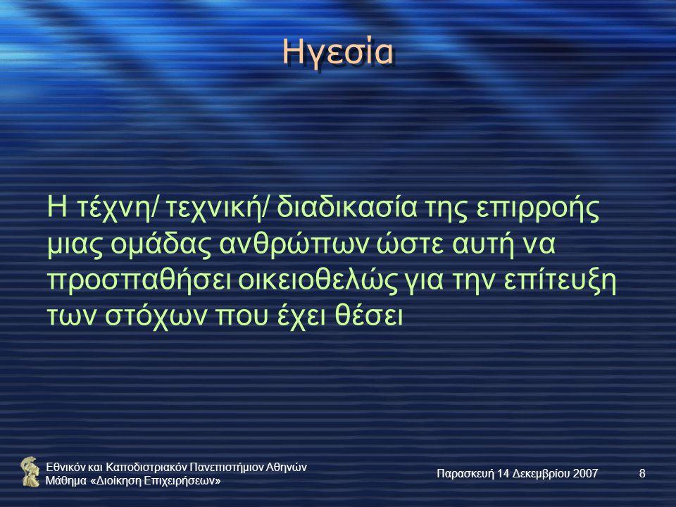 Εθνικόν και Καποδιστριακόν Πανεπιστήμιον Αθηνών Μάθημα «Διοίκηση Επιχειρήσεων» Παρασκευή 14 Δεκεμβρίου 20078 Ηγεσία Η τέχνη/ τεχνική/ διαδικασία της επιρροής μιας ομάδας ανθρώπων ώστε αυτή να προσπαθήσει οικειοθελώς για την επίτευξη των στόχων που έχει θέσει