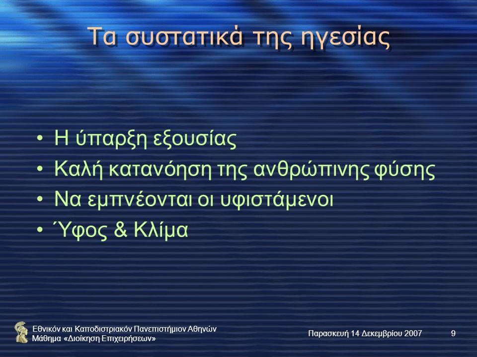Εθνικόν και Καποδιστριακόν Πανεπιστήμιον Αθηνών Μάθημα «Διοίκηση Επιχειρήσεων» Παρασκευή 14 Δεκεμβρίου 20079 Τα συστατικά της ηγεσίας Η ύπαρξη εξουσίας Καλή κατανόηση της ανθρώπινης φύσης Να εμπνέονται οι υφιστάμενοι Ύφος & Κλίμα