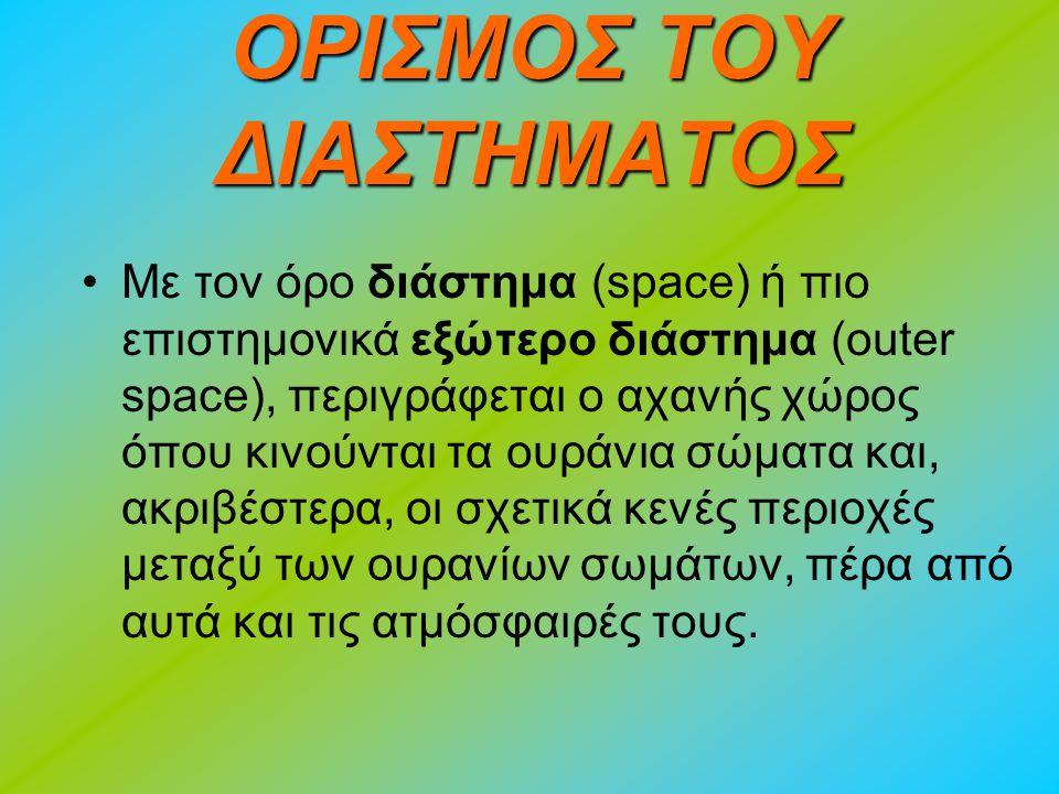 ΟΡΙΣΜΟΣ ΤΟΥ ΔΙΑΣΤΗΜΑΤΟΣ Με τον όρο διάστημα (space) ή πιο επιστημονικά εξώτερο διάστημα (οuter space), περιγράφεται ο αχανής χώρος όπου κινούνται τα ουράνια σώματα και, ακριβέστερα, οι σχετικά κενές περιοχές μεταξύ των ουρανίων σωμάτων, πέρα από αυτά και τις ατμόσφαιρές τους.