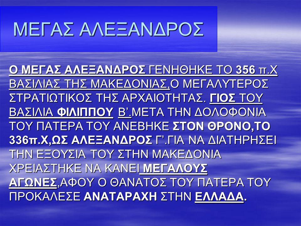 Ο ΜΕΓΑΣ ΑΛΕΞΑΝΔΡΟΣ ΓΕΝΗΘΗΚΕ ΤΟ 356 π.Χ ΒΑΣΙΛΙΑΣ ΤΗΣ ΜΑΚΕΔΟΝΙΑΣ,Ο ΜΕΓΑΛΥΤΕΡΟΣ ΣΤΡΑΤΙΩΤΙΚΟΣ ΤΗΣ ΑΡΧΑΙΟΤΗΤΑΣ. ΓΙΟΣ ΤΟΥ ΒΑΣΙΛΙΑ ΦΙΛΙΠΠΟΥ Β'.ΜΕΤΑ ΤΗΝ ΔΟΛΟΦ