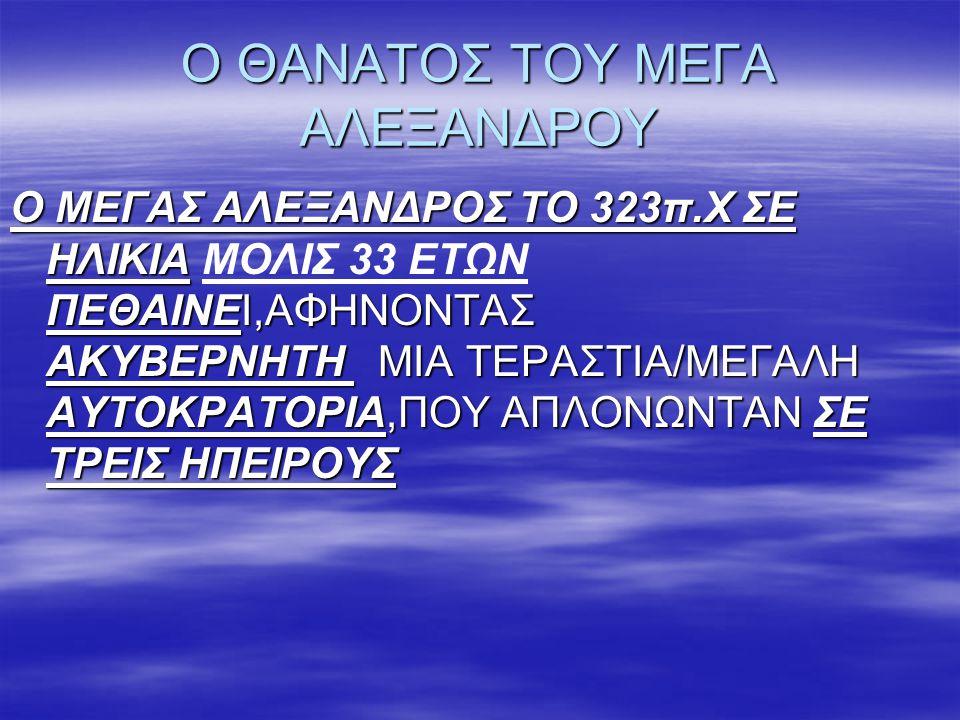 Ο ΘΑΝΑΤΟΣ ΤΟΥ ΜΕΓΑ ΑΛΕΞΑΝΔΡΟΥ Ο ΜΕΓΑΣ ΑΛΕΞΑΝΔΡΟΣ ΤΟ 323π.Χ ΣΕ ΗΛΙΚΙΑ ΠΕΘΑΙΝΕΙ,ΑΦΗΝΟΝΤΑΣ ΑΚΥΒΕΡΝΗΤΗ ΜΙΑ ΤΕΡΑΣΤΙΑ/ΜΕΓΑΛΗ ΑΥΤΟΚΡΑΤΟΡΙΑ,ΠΟΥ ΑΠΛΟΝΩΝΤΑΝ ΣΕ
