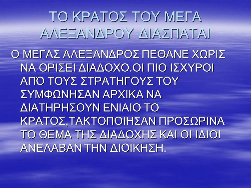 ΤΟ ΚΡΑΤΟΣ ΤΟΥ ΜΕΓΑ ΑΛΕΞΑΝΔΡΟΥ ΔΙΑΣΠΑΤΑΙ Ο ΜΕΓΑΣ ΑΛΕΞΑΝΔΡΟΣ ΠΕΘΑΝΕ ΧΩΡΙΣ ΝΑ ΟΡΙΣΕΙ ΔΙΑΔΟΧΟ.ΟΙ ΠΙΟ ΙΣΧΥΡΟΙ ΑΠΌ ΤΟΥΣ ΣΤΡΑΤΗΓΟΥΣ ΤΟΥ ΣΥΜΦΩΝΗΣΑΝ ΑΡΧΙΚΑ ΝΑ