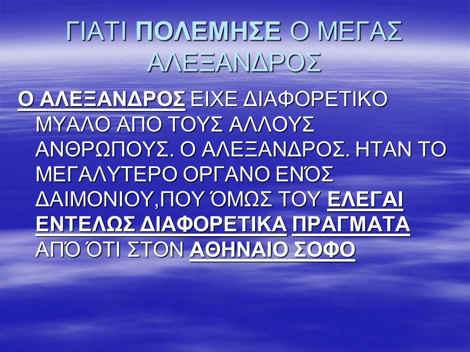 ΓΙΑΤΙ ΠΟΛΕΜΗΣΕ Ο ΜΕΓΑΣ ΑΛΕΞΑΝΔΡΟΣ Ο ΑΛΕΞΑΝΔΡΟΣ ΕΙΧΕ ΔΙΑΦΟΡΕΤΙΚΟ ΜΥΑΛΟ ΑΠΟ ΤΟΥΣ ΑΛΛΟΥΣ ΑΝΘΡΩΠΟΥΣ. Ο ΑΛΕΞΑΝΔΡΟΣ. ΗΤΑΝ ΤΟ ΜΕΓΑΛΥΤΕΡΟ ΟΡΓΑΝΟ ΕΝΌΣ ΔΑΙΜΟΝΙΟ