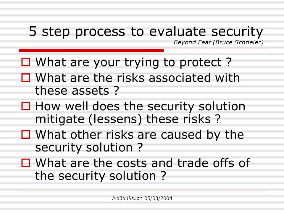 Διαβούλευση 05/03/2004 5 step process to evaluate security Beyond Fear (Bruce Schneier)  What are your trying to protect .